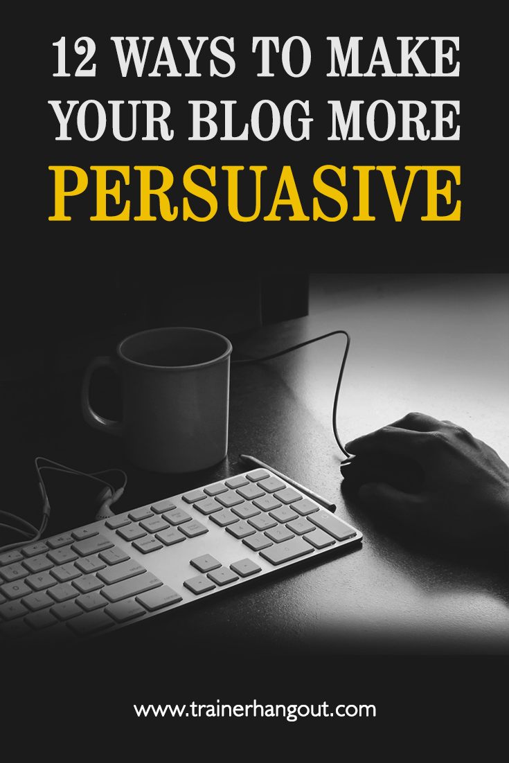 12 Things To Make Your Blog More Persuasive - online blogging and business world is becoming more persuasive, focused on attracting and retaining interest.